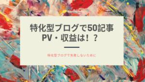 特化型ブログで50記事書いたらPV・収益はどれくらい!?【特化型ブログで失敗しないために】